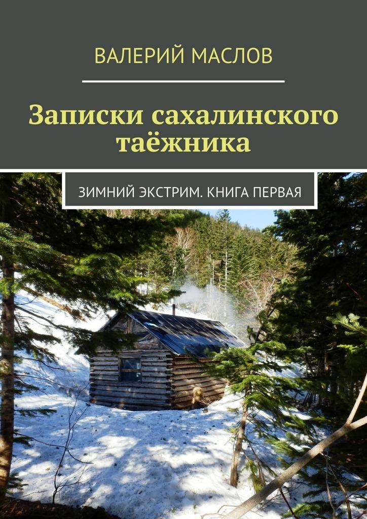 Валерий Маслов Записки сахалинского таёжника. Зимний экстрим. Книга первая