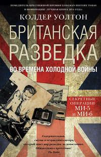 Уолтон, Колдер  - Британская разведка во времена холодной войны. Секретные операции МИ-5 и МИ-6