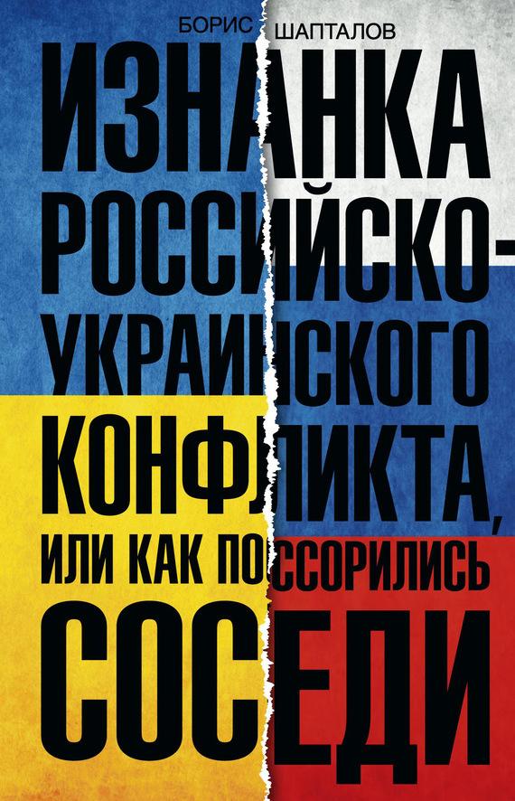 Борис Шапталов Изнанка российско-украинского конфликта, или Как поссорились соседи