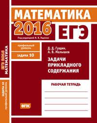 Гущин, Д. Д.  - ЕГЭ 2016. Математика. Задачи прикладного содержания. Задача 10 (профильный уровень). Рабочая тетрадь