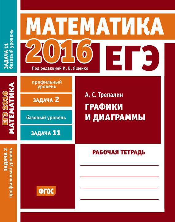 А. С. Трепалин ЕГЭ 2016. Математика. Графики и диаграммы. Задача 2 (профильный уровень). Задача 11 (базовый уровень). Рабочая тетрадь