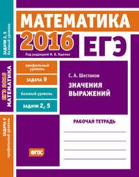 Шестаков, С. А.  - ЕГЭ 2016. Математика. Значения выражений. Задача 9 (профильный уровень). Задачи 2 и 5 (базовый уровень). Рабочая тетрадь
