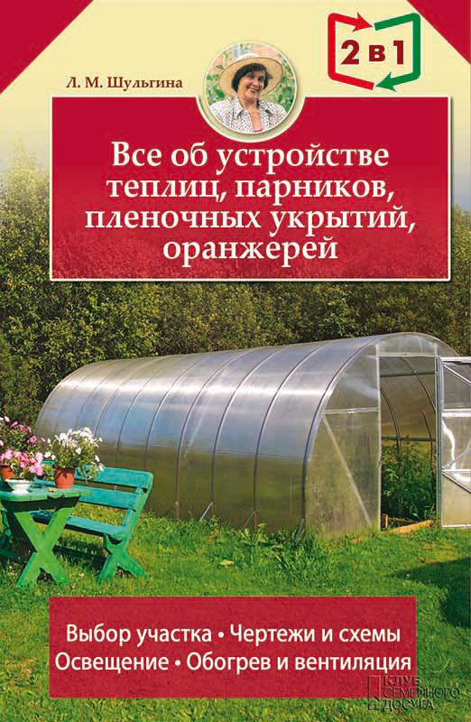 Людмила Шульгина - Все об устройстве теплиц, парников, пленочных укрытий, оранжерей