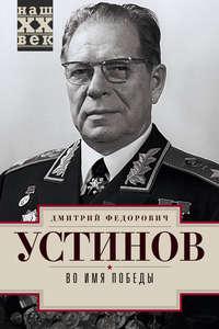 Устинов, Дмитрий  - Во имя победы