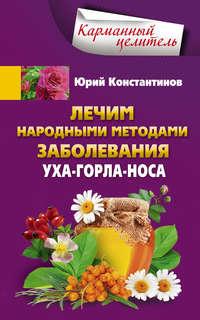 Константинов, Юрий  - Лечим народными методами заболевания уха-горла-носа