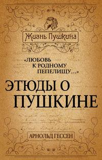 Гессен, Арнольд  - «Любовь к родному пепелищу…» Этюды о Пушкине