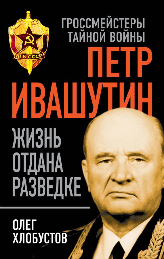 Олег Хлобустов Петр Ивашутин. Жизнь отдана разведке в разведке