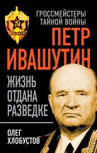Хлобустов, Олег  - Петр Ивашутин. Жизнь отдана разведке