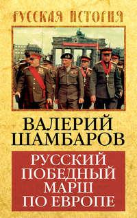 Шамбаров, Валерий  - Русский победный марш по Европе