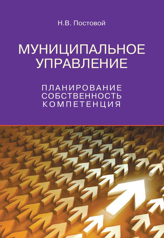 Скачать Н. В. Постовой бесплатно Муниципальное управление. Планирование, собственность, компетенция