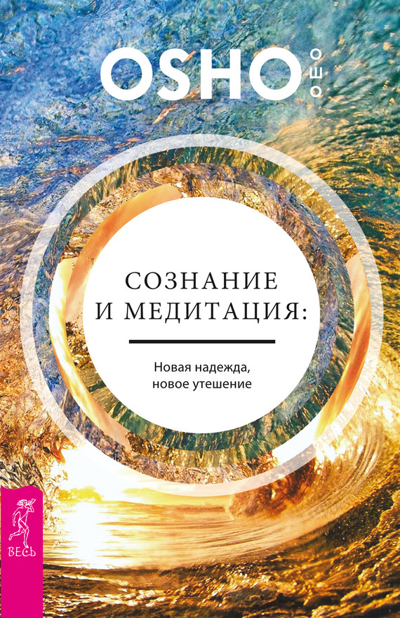 Бхагаван Шри Раджниш (Ошо) Сознание и медитация: новая надежда, новое утешение бхагаван шри раджниш ошо сознание и медитация новая надежда новое утешение