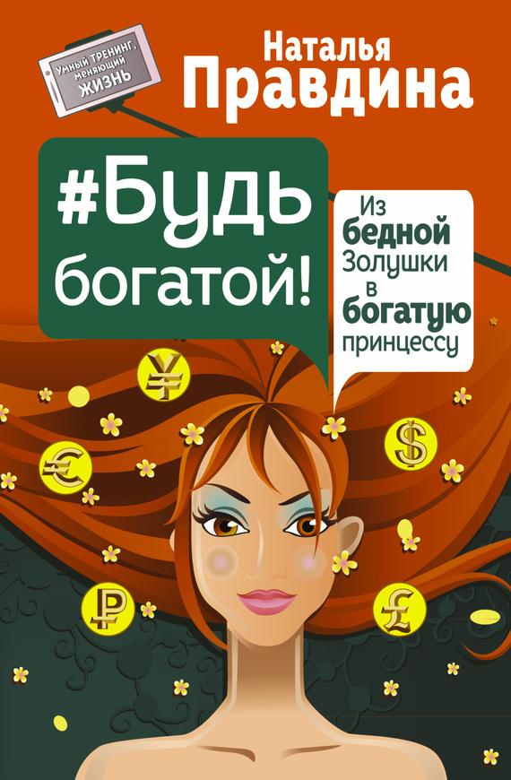 Обложка книги Будь богатой! Из бедной Золушки в богатую принцессу, автор Правдина, Наталья