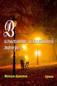 Аржаков, Максим  - В изысканно-изломанной манере…