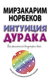 Норбеков, Мирзакарим  - Интуиция дурака, или Как достать халявный миллион решений