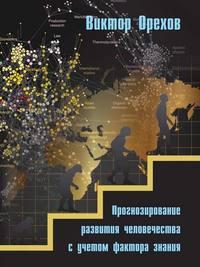 Орехов, Виктор  - Прогнозирование развития человечества с учетом фактора знания