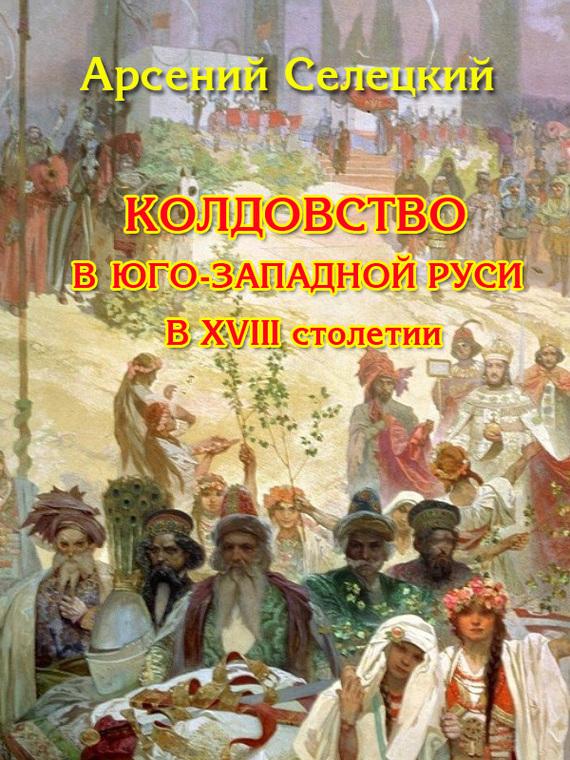 Скачать Колдовство в Юго-Западной Руси в XVIII столетии бесплатно Арсений Селецкий