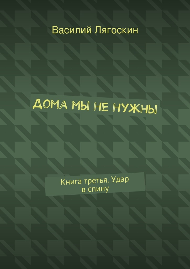 Василий Иванович Лягоскин Дома мы ненужны. Книга третья. Удар вспину в и дикуль лечим спину от грыж и протрузий