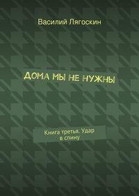 Лягоскин, Василий Иванович  - Дома мы ненужны. Книга третья. Удар вспину
