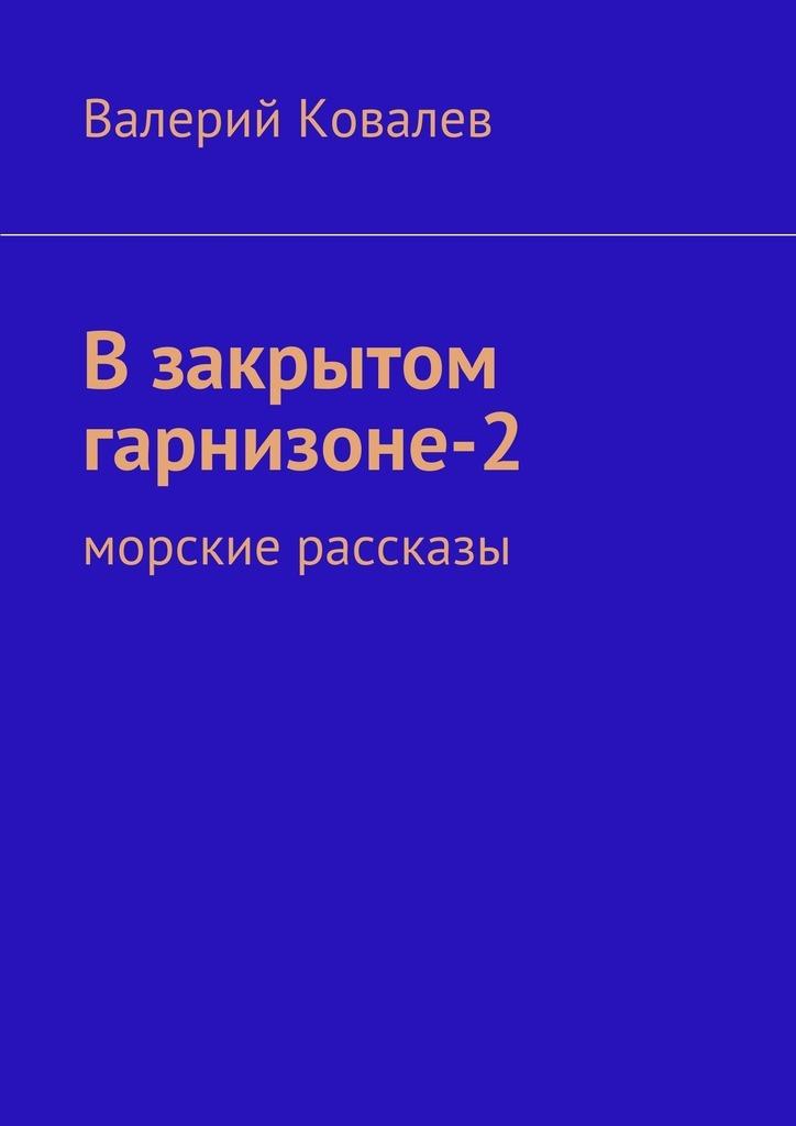 Валерий Николаевич Ковалев Взакрытом гарнизоне-2 валерий николаевич ковалев эхо войны рассказы isbn 9785447475055