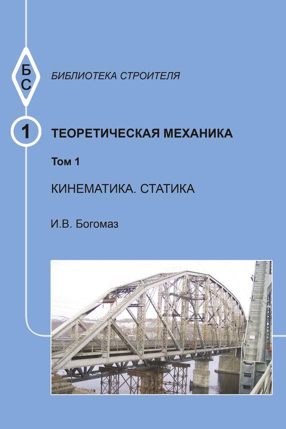 цены И. В. Богомаз Теоретическая механика. Том 1. Кинематика. Статика. Тексты лекций