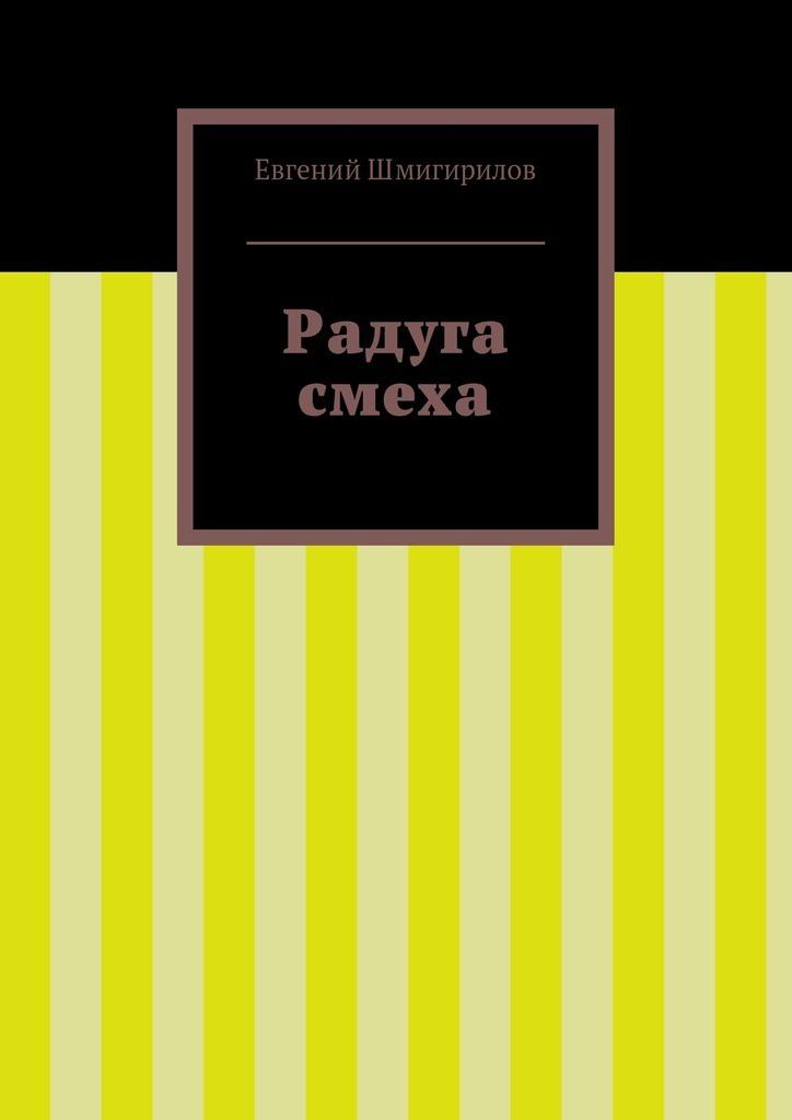 Евгений Шмигирилов Радуга смеха трубицын в первое апреля сборник юмористических рассказов и стихов