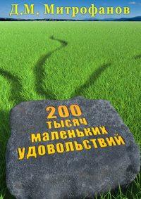 Митрофанов, Д. М.  - 200тысяч маленьких удовольствий