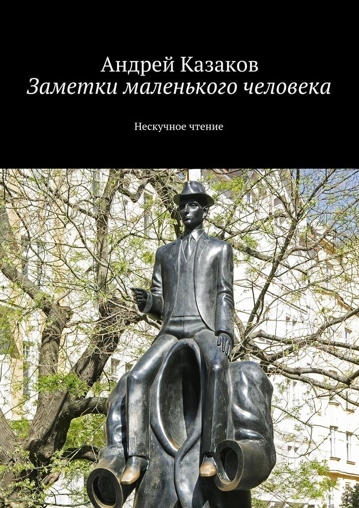 Андрей Казаков Заметки маленького человека андрей казаков аренда