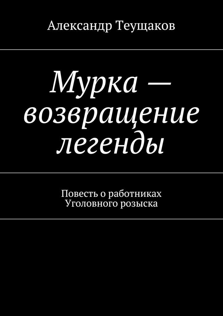 Александр Александрович Теущаков Мурка– возвращение легенды
