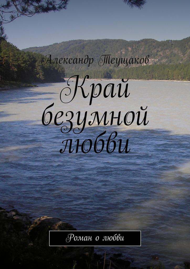Александр Александрович Теущаков Край безумной любви
