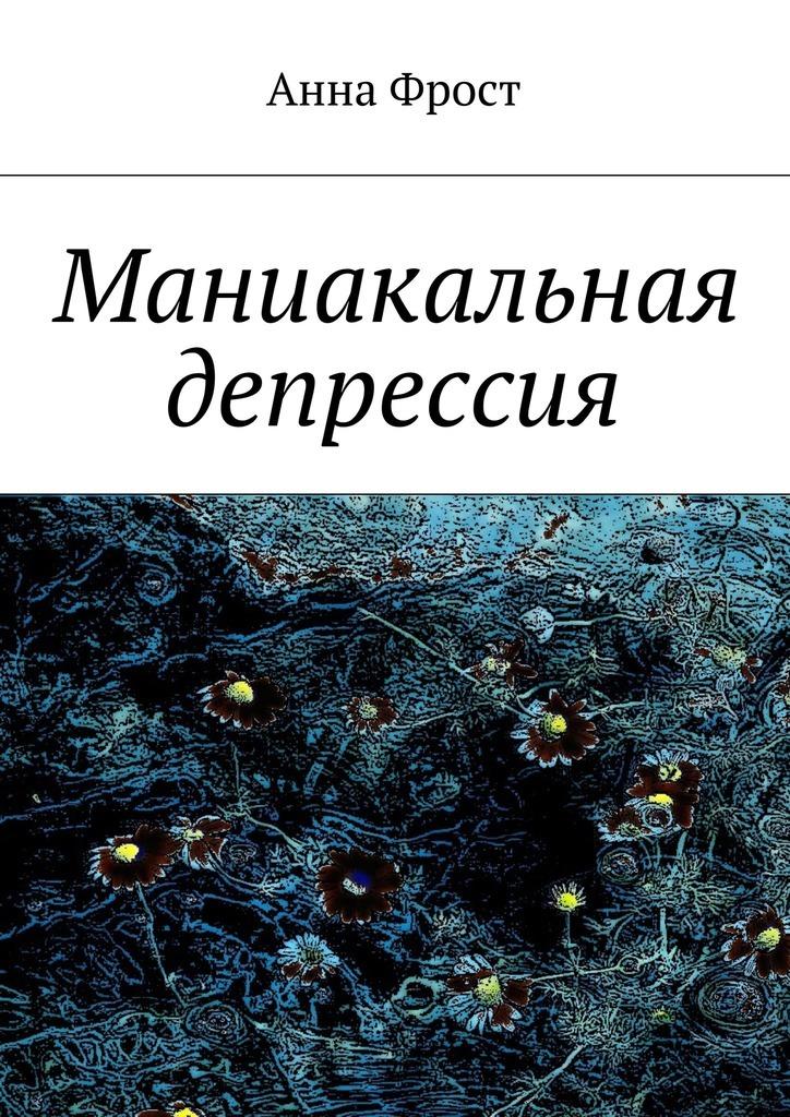 Анна Фрост Маниакальная депрессия ISBN: 9785447460280 цена