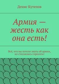 Кутепов, Денис  - Армия– жесть как она есть!
