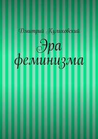 Дмитрий Куликовский - Эра феминизма