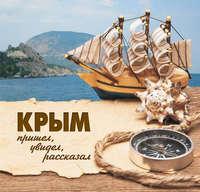 Анфимова, В. А.  - Крым. Пришел, увидел, рассказал