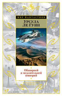 Гуин, Урсула Ле  - Обширней и медлительней империй (сборник)
