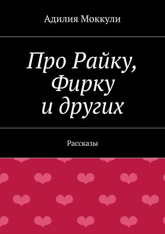 Адилия Моккули Про Райку, Фирку идругих дорогой любви и измены