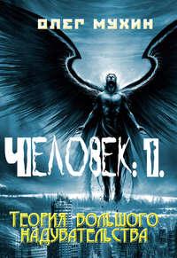 Мухин, Олег  - Человек:1. Теория большого надувательства