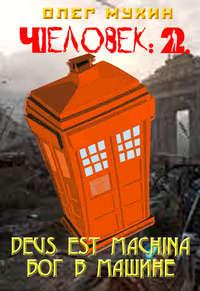 Мухин, Олег  - Человек: 2. Deus est machina (Бог в машине)