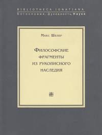 Шелер, Макс  - Философские фрагменты из рукописного наследия