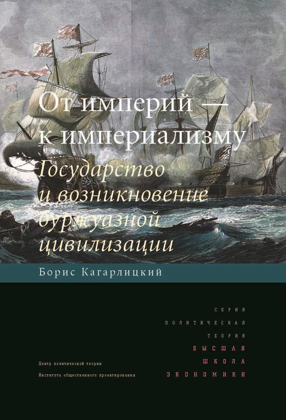 Борис Кагарлицкий От империй – к империализму. Государство и возникновение буржуазной цивилизации принуждение к любв��