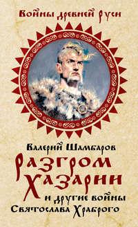 Шамбаров, Валерий  - Разгром Хазарии и другие войны Святослава Храброго
