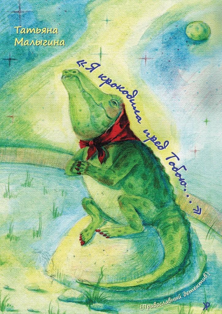 Татьяна Малыгина «Я крокодила пред Тобою…»
