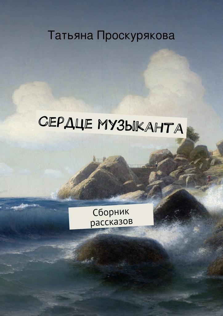 Татьяна Проскурякова Сердце музыканта татьяна проскурякова сердце музыканта