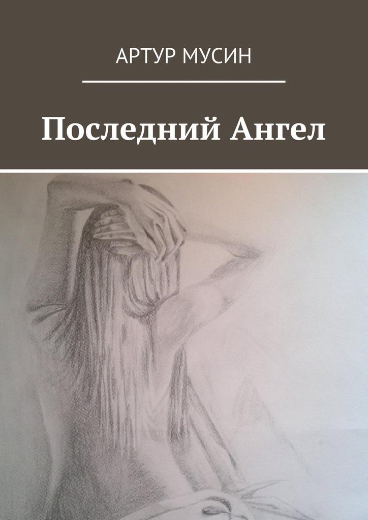 Артур Мусин Последний Ангел ольга рожнёва прожить жизнь набело
