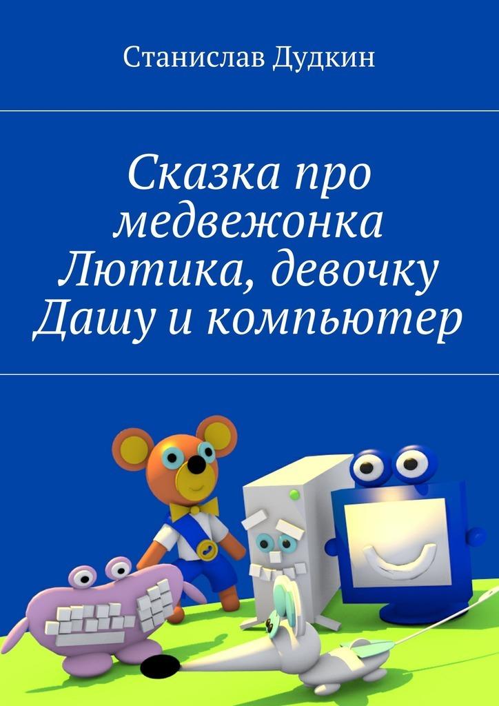 Станислав Дудкин Сказка про медвежонка Лютика, девочку Дашу икомпьютер