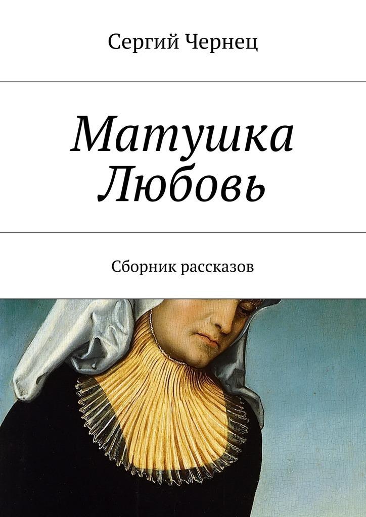 Сергий Чернец Матушка Любовь ISBN: 9785447462215 сергий чернец рассказы иэссе