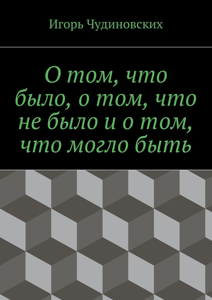 Игорь Чудиновских Отом, что было, отом, что небыло иотом, что моглобыть