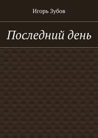 Игорь Зубов - Последнийдень