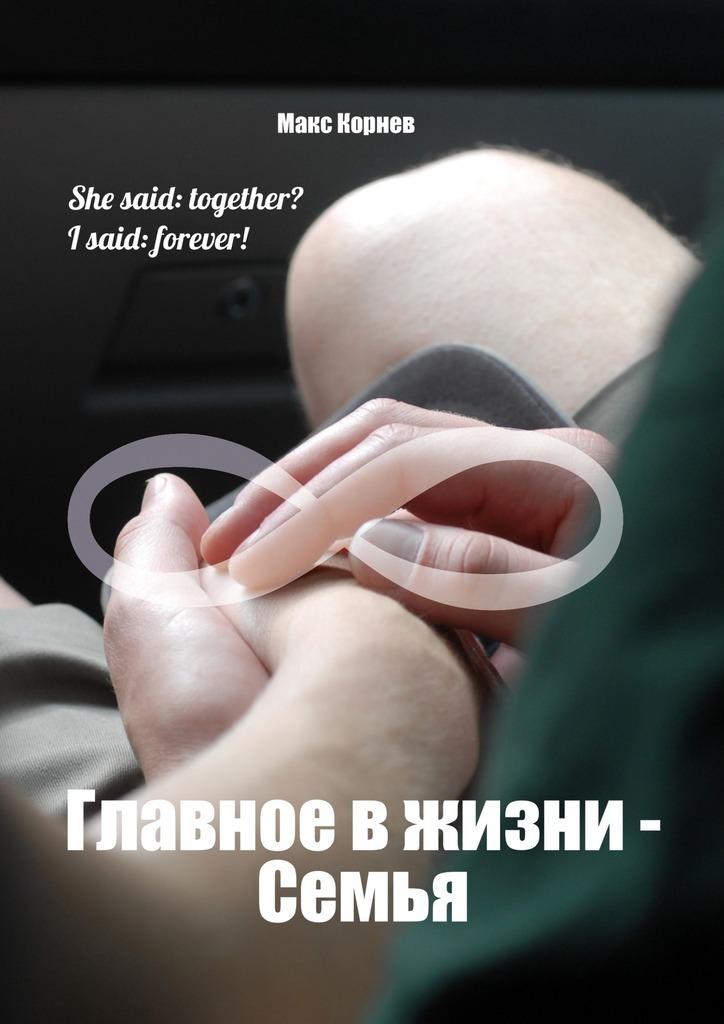 Макс Корнев - Главное вжизни– Семья