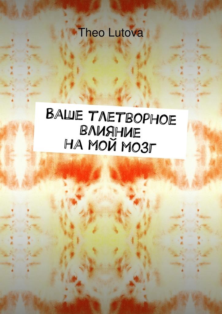 Theo Lutova Ваше тлетворное влияние намоймозг сочинения о том что было том 1