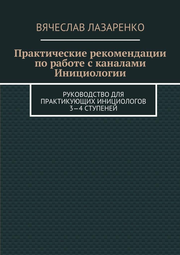 Вячеслав Лазаренко Практические рекомендации поработе сканалами инициологии